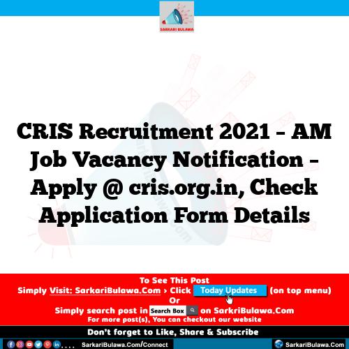 CRIS Recruitment 2021 – AM Job Vacancy Notification – Apply @ cris.org.in, Check Application Form Details