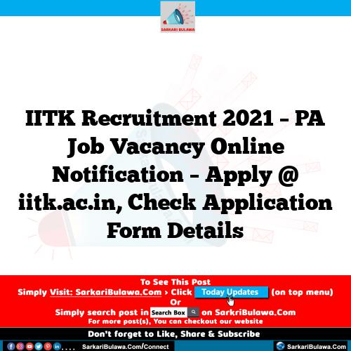 IITK Recruitment 2021 – PA Job Vacancy Online Notification – Apply @ iitk.ac.in, Check Application Form Details