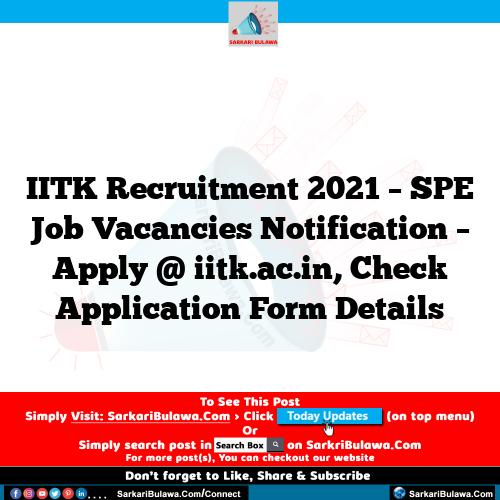 IITK Recruitment 2021 – SPE Job Vacancies Notification – Apply @ iitk.ac.in, Check Application Form Details