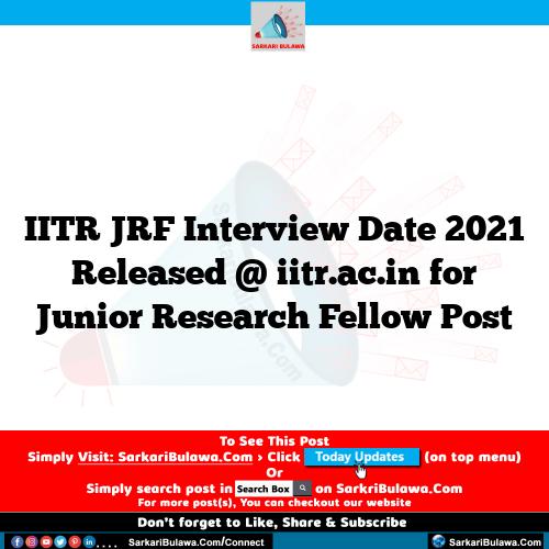 IITR JRF Interview Date 2021 Released @ iitr.ac.in for Junior Research Fellow Post