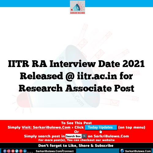 IITR RA Interview Date 2021 Released @ iitr.ac.in for Research Associate Post