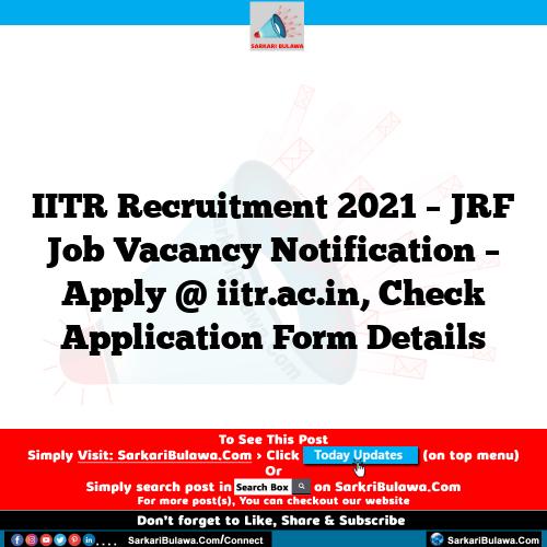 IITR Recruitment 2021 – JRF Job Vacancy Notification – Apply @ iitr.ac.in, Check Application Form Details
