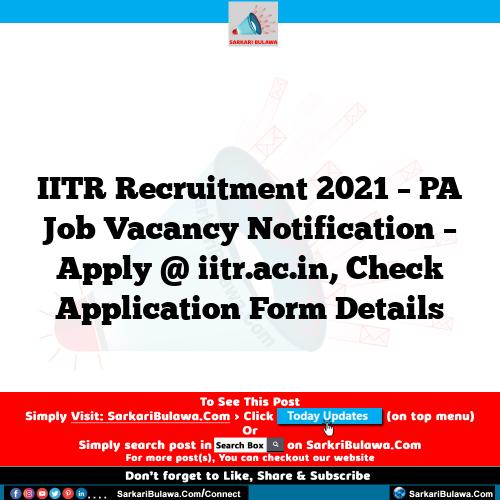 IITR Recruitment 2021 – PA Job Vacancy Notification – Apply @ iitr.ac.in, Check Application Form Details