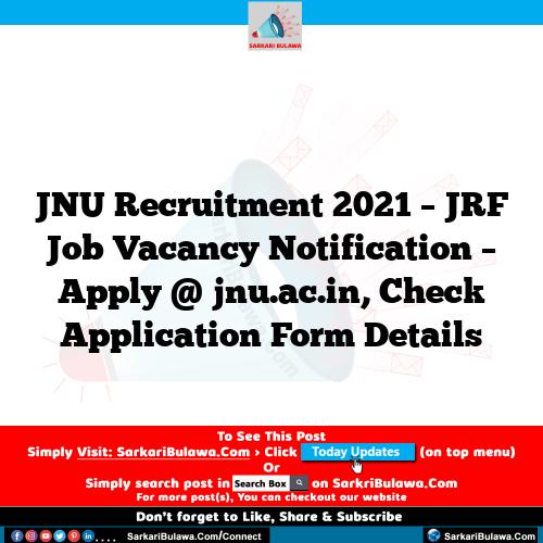 JNU Recruitment 2021 – JRF Job Vacancy Notification – Apply @ jnu.ac.in, Check Application Form Details