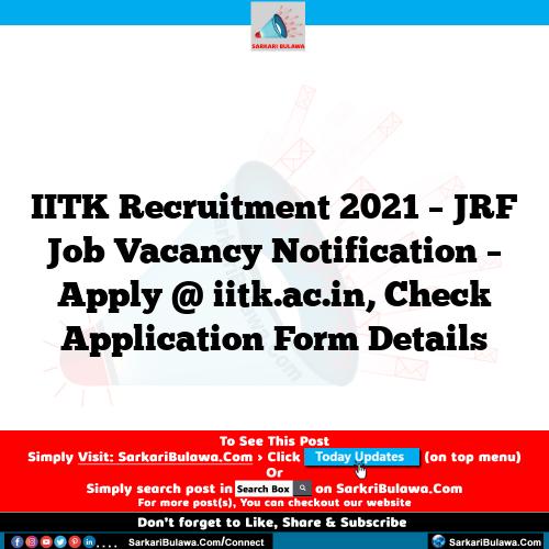 IITK Recruitment 2021 – JRF Job Vacancy Notification – Apply @ iitk.ac.in, Check Application Form Details